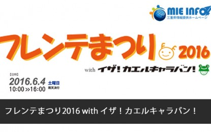 2016年6月4日(土)に津市で「フレンテまつり2016 with イザ!カエルキャラバン!」が開催されます